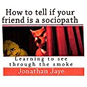 How to Tell If Your Friend Is a Sociopath: Learning How to See Through the Smoke Audiobook by Jonathan Jaye Narrated by Jonathan Jaye