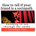 How to Tell If Your Friend Is a Sociopath: Learning How to See Through the Smoke | Jonathan Jaye