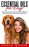 Essential Oils for Dogs Essential Oils for Dogs: Easy and Safe Essential Oil Recipes to Keep Your Dog Healthy and Happy