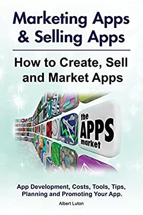 How to Create, Market and Sell Apps  App Costs, Development, Tools,  Planning, Tips, and Promoting Your App  Selling Apps & Marketing Apps
