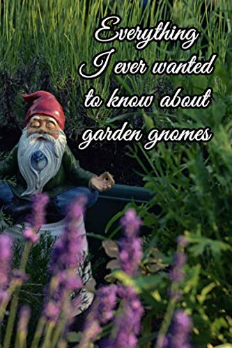 Everything I ever wanted to know about garden gnomes: Journal. Notebook. Diary. Blank Lined Paper. 120 Pages.
