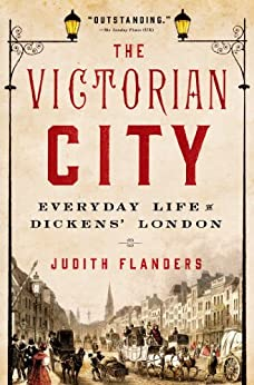 The Victorian City: Everyday Life in Dickens' London by [Flanders, Judith]