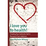 I Love You to Health!: Creating Your Authentic Self in Recovery From Addiction by Wilson, Lisa Michele (2015) Paperback