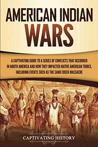 American Indian Wars: A Captivating Guide to a Series of Conflicts That Occurred in North America and How They Impacted Native American Tribes, Including Events Such as the Sand Creek Massacre