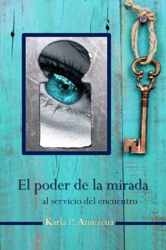 El poder de la mirada: al servicio del encuentro (Spanish Edition) [Karla P. Amezcua] (Tapa Blanda)