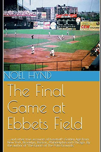 The Final Game at Ebbets Field: ....and other true accounts of baseball's Golden Age from New York, Brooklyn, Boston, Chicago and Philadelphia.  By the author of 'The Giants of The Polo Grounds.' ()