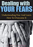 Dealing With Your Fears: Understanding Fear And Learn How To Overcome It