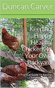 Keeping Happy Healthy Chickens In Your Own Backyard: A ...