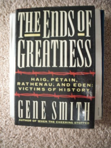 The Ends of Greatness: Haig, Petain, Rathenau, and Eden: Victims of History