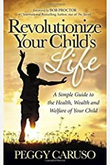 Revolutionize Your Child's Life: A Simple Guide to the Health, Wealth and Welfare of Your Child by Peggy Caruso (2014-08-04) Paperback
