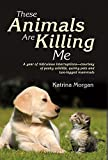 These Animals Are Killing Me: A Year of Ridiculous Interruptions Courtesy of Pesky Wildlife & Quirky Pets