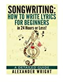 How to write a song: How to Write Lyrics for Beginners in 24 Hours or Less!: A Detailed Guide ((Songwriting, Writing better lyrics, Writing melodies, Songwriting exercises Book 3))