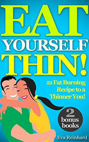 Eat Yourself Thin! : 21 Fat Burning Recipe to a Thinner You! (Lose Weight Fast, Slimming diet, Cleansing, Detox Diet,Eat Fat Lose Weight) by [Reinhard, Eva]