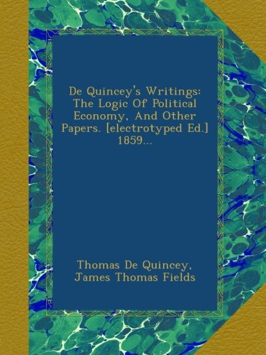 Download De Quincey's Writings: The Logic Of Political Economy, And Other Papers. [electrotyped Ed.] 1859... PDF