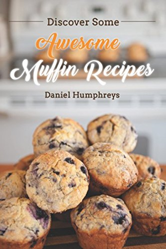 Discover Some Awesome Muffin Recipes: This Cookbook is Easy to Follow Along So Be Happy and Eat Muffins! by Daniel Humphreys