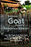 Beginner Goat Rearing Reference Book: Learn About Pygmy Goats, Nubian Goats, Goat Breeding, Milking Goats, Goat Diseases And Other Goat Facts On How To Raise Goats Skillfully