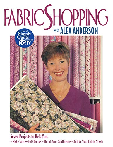 Fabric Shopping with Alex Anderson: Seven Projects to Help You: ¥ Make Successful Choices ¥ Build Your Confidence ¥ Add to Your Fabric Stash (Shopping Online Comforters)