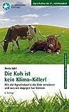 Die Kuh ist kein Klimakiller!: Wie die Agrarindustrie die Erde verwüstet und was wir dagegen tun können (Agrarkultur im 21. Jahrhundert)