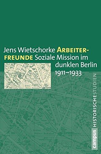 Arbeiterfreunde: Soziale Mission im dunklen Berlin 1911-1933 (Campus Historische Studien)