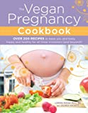 The Vegan Pregnancy Cookbook: Over 200 Recipes to Keep You and Baby Happy and Healthy for All Three Trimesters (and Beyond)!