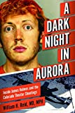 A Dark Night in Aurora: Inside James Holmes and the Colorado Theater Shootings