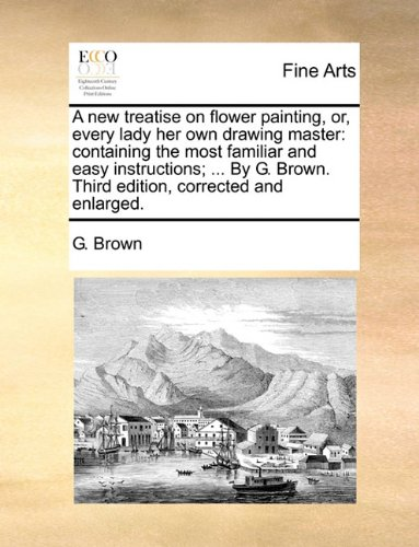 A new treatise on flower painting, or, every lady her own drawing master: containing the most familiar and easy instructions. By G. Brown. Third edition, corrected and enlarged. pdf epub
