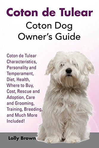Coton de Tulear: Coton Dog Owner's Guide. Coton Characteristics, Personality and Temperament, Diet, Health, Where to Buy, Cost, Rescue and Adoption, Care and Grooming, Training, Breeding, an
