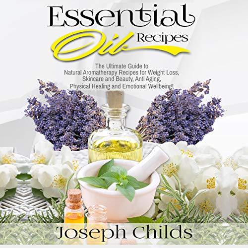 Pdf Entertainment Essential Oil Recipes: The Ultimate Guide to Natural Aromatherapy Recipes for Weight Loss, Skincare and Beauty, Anti Aging, Physical Healing and Emotional Wellbeing!