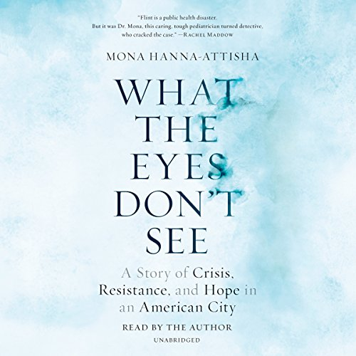 What the Eyes Don't See: A Story of Crisis, Resistance, and Hope in an American City by Random House Audio