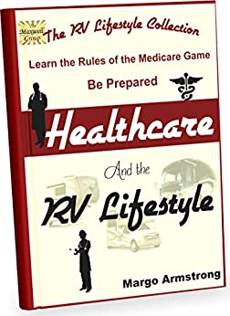 Healthcare and the RV Lifestyle: Learn the Rules of the Medicare Game by [Armstrong, Margo]