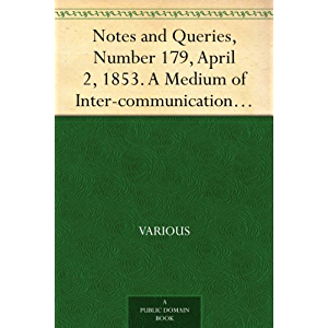 Notes and Queries, Number 179, April 2, 1853. A Medium of Inter-communication for Literary Men, Artists, Antiquaries…