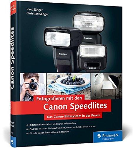 Fotografieren mit den Canon Speedlites: Die Canon Speedlites in der Praxis - Blitzen verstehen und beherrschen, auch für Canon-kompatible Blitzgeräte