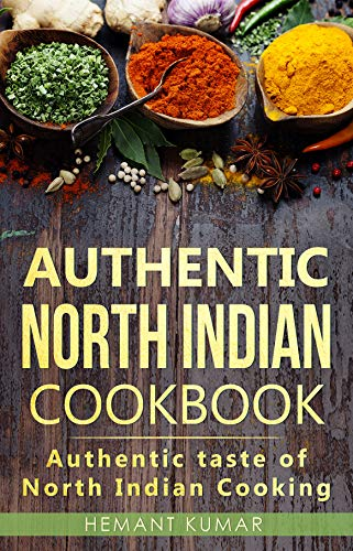 Authentic North Indian Cookbook: Authentic taste of Indian cooking by Hemant Kumar