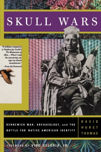 Skull Wars  Kennewick Man  Archaeology  And The Battle For Native American Identity