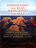 Dissolving the Ego, Realizing the Self: Contemplations from the Teachings of David R. Hawkins, M.D., Ph.D.
