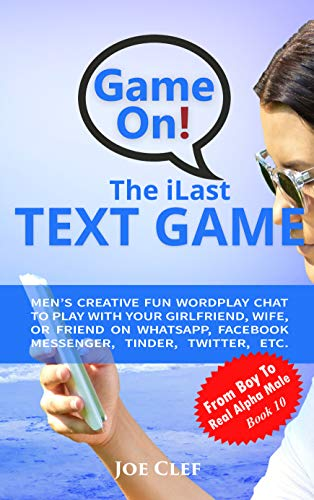 The iLast Text Game: Men's Creative Fun Wordplay Chat to Play with Your Girlfriend, Wife, or Friend On WhatsApp, Facebook Messenger, Tinder, Twitter, Etc. (From Boy to Real Alpha Male 10)