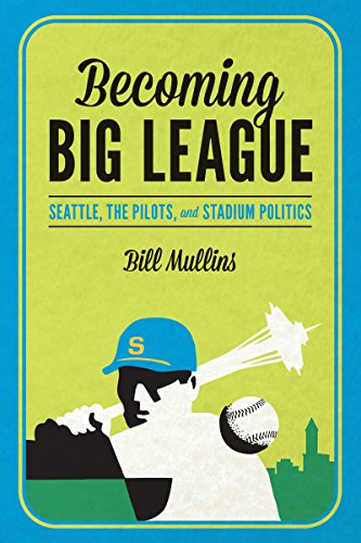 (Becoming Big League: Seattle, the Pilots, and Stadium Politics)