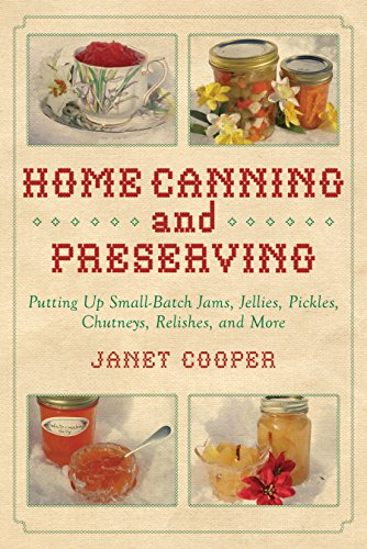 Home Canning and Preserving: Putting Up Small-Batch Jams, Jellies, Pickles, Chutneys, Relishes, and More by Janet Cooper