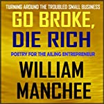 Go Broke, Die Rich: Turning Around the Troubled Small Business | William Manchee
