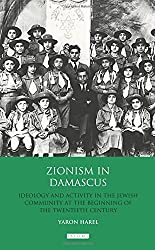 Zionism in Damascus: Ideology and Activity in the Jewish Community at the Beginning of the Twentieth Century (Library of Middle East History)