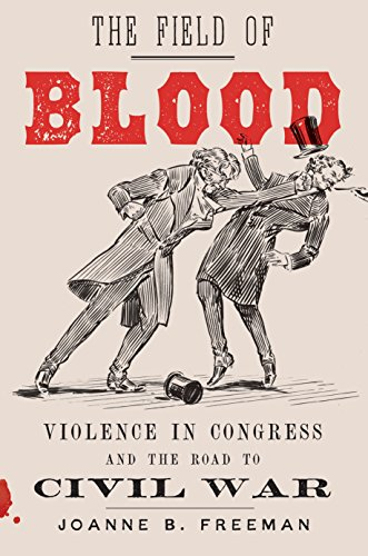 The Field of Blood: Violence in Congress and the Road to Civil War by [Freeman, Joanne B.]