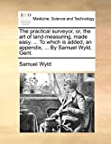 The Practical Surveyor, or, the Art of Land-Measuring, Made Easy to Which Is Added, an Appendix, by Samuel Wyld, Gent, Samuel Wyld, 1140680102