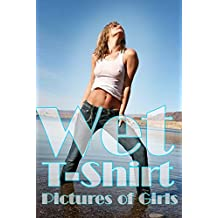 Wet T Shirt: Pictures of Girls (Hot & Sexy Photos Book 1)