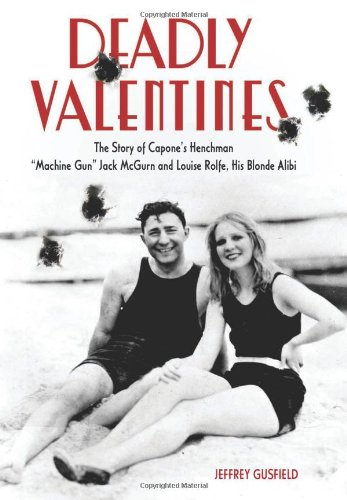 "Deadly Valentines: The Story of Capone's Henchman ""Machine Gun"" Jack McGurn and Louise Rolfe, His Blonde Alibi"