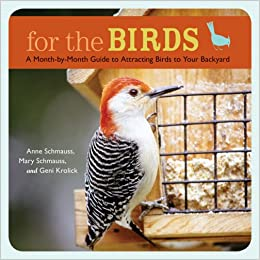For The Birds: A Month By Month Guide To Attracting Birds To Your Backyard:  Anne Schmauss, Mary Schmauss, Geni Krolick: 9781584797173: Amazon.com: Books