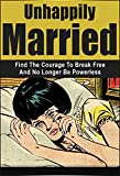Unhappily Married: Find the Courage to Break Free and No Longer Be Powerless