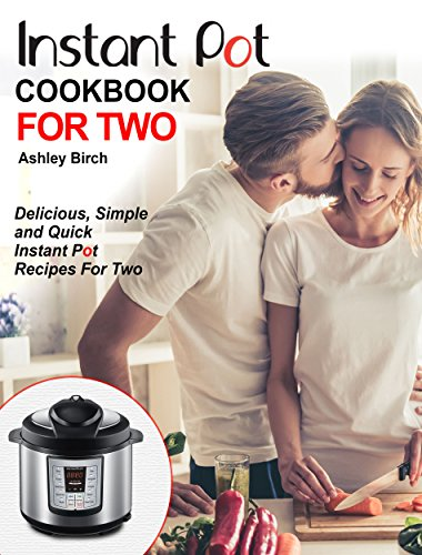Instant Pot For Two Cookbook: Delicious, Simple and Quick Instant Pot Recipes For Two (Instant Pot Cookbook) cover