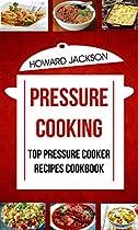 Pressure Cooking: Top Pressure Cooker Recipes Cookbook