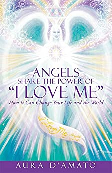 "Angels Share the Power of ""I Love Me"": How It Can Change Your Life and the World by [Aura D'Amato]"