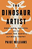 img - for The Dinosaur Artist: Obsession, Betrayal, and the Quest for Earth's Ultimate Trophy book / textbook / text book